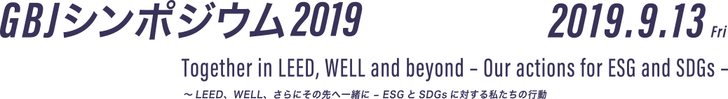 GBJ シンポジウム 2019 2019.9.13 Fri Together in LEED, WELL and beyond – Our actions for ESG and SDGs – ~LEED、WELL、さらにその先へ一緒に – ESGとSDGsに対する私たちの行動